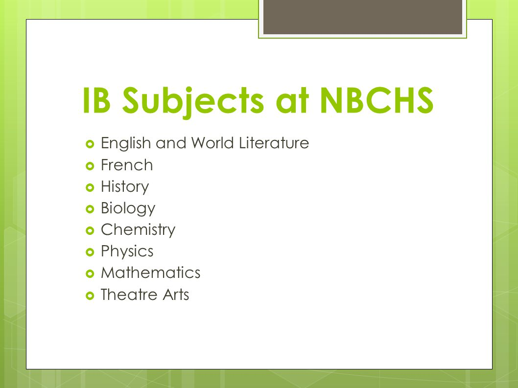 IB Subjects at NBCHS  English and World Literature  French  History  Biology  Chemistry  Physics  Mathematics  Theatre Arts