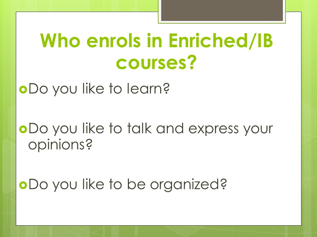 Who enrols in Enriched/IB courses.  Do you like to learn.