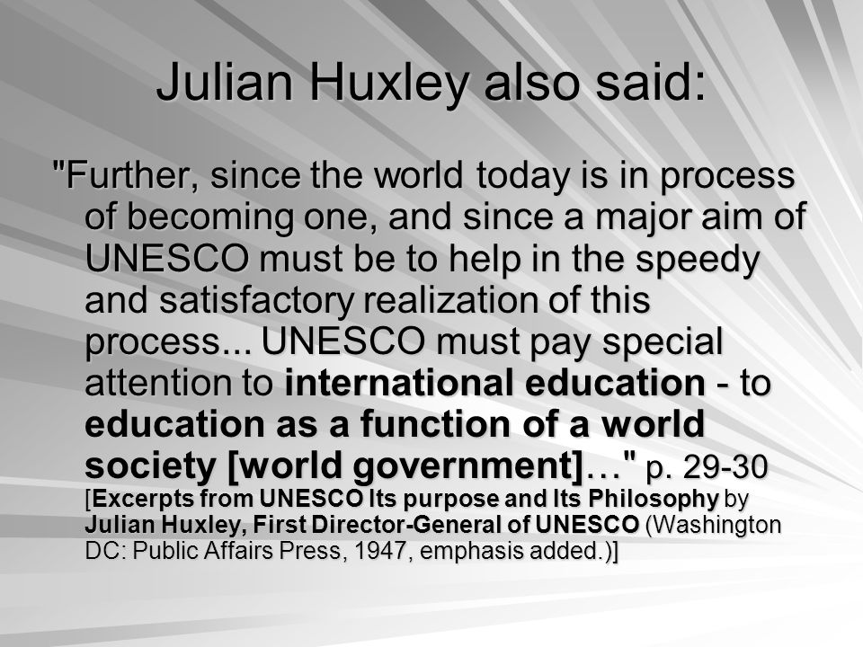 Julian Huxley also said: Further, since the world today is in process of becoming one, and since a major aim of UNESCO must be to help in the speedy and satisfactory realization of this process...