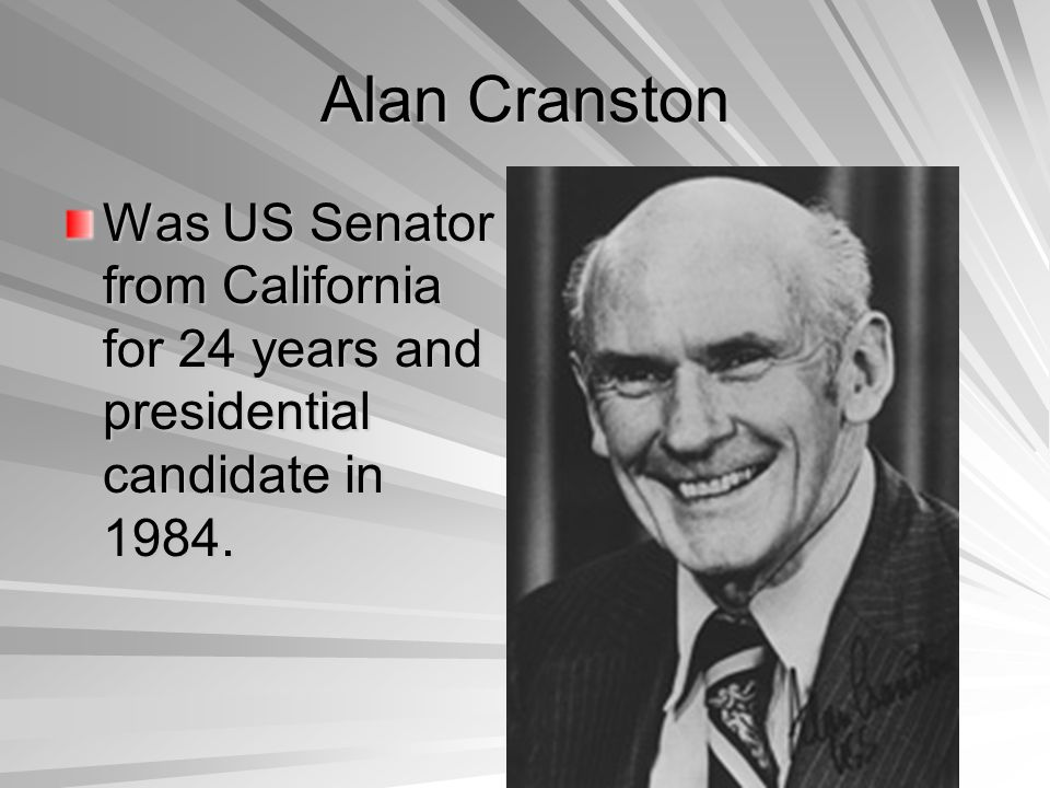 Alan Cranston Was US Senator from California for 24 years and presidential candidate in 1984.