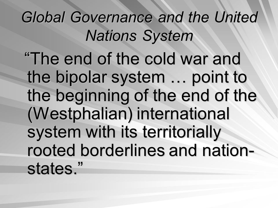 Global Governance and the United Nations System The end of the cold war and the bipolar system … point to the beginning of the end of the (Westphalian) international system with its territorially rooted borderlines and nation- states. The end of the cold war and the bipolar system … point to the beginning of the end of the (Westphalian) international system with its territorially rooted borderlines and nation- states.