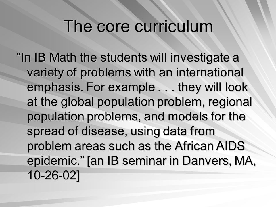 The core curriculum In IB Math the students will investigate a variety of problems with an international emphasis.