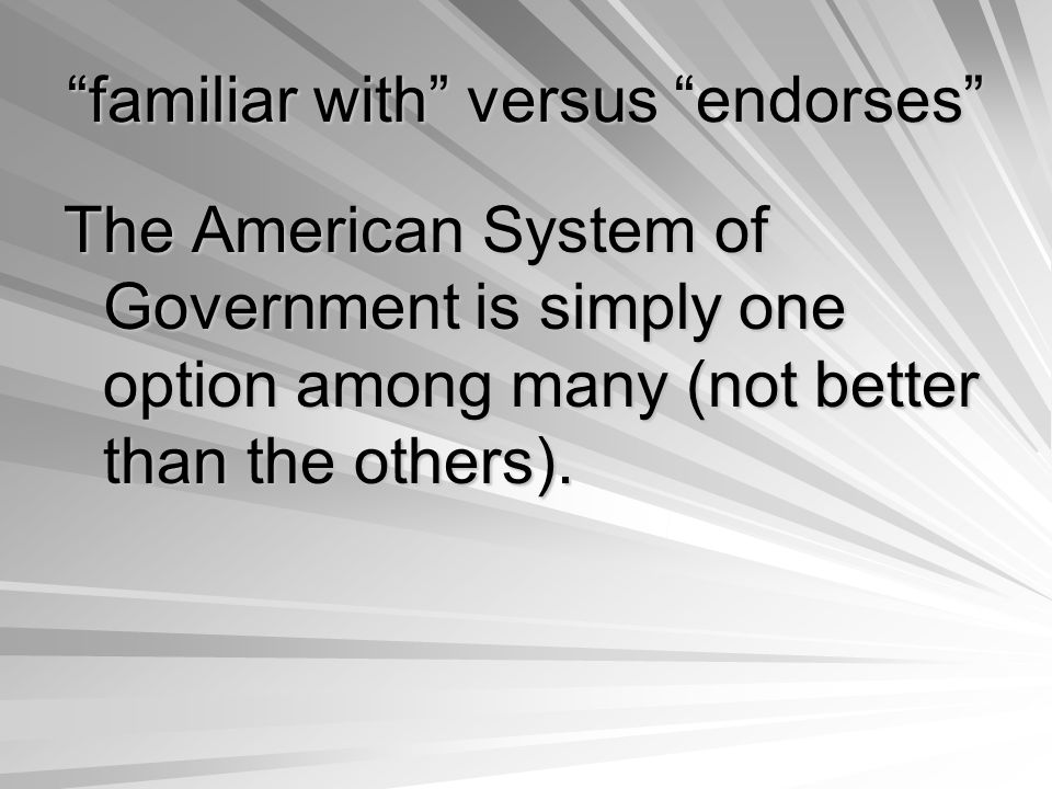 familiar with versus endorses The American System of Government is simply one option among many (not better than the others).