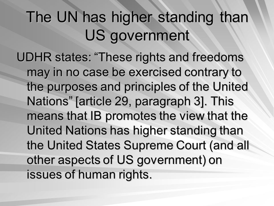 The UN has higher standing than US government UDHR states: These rights and freedoms may in no case be exercised contrary to the purposes and principles of the United Nations [article 29, paragraph 3].