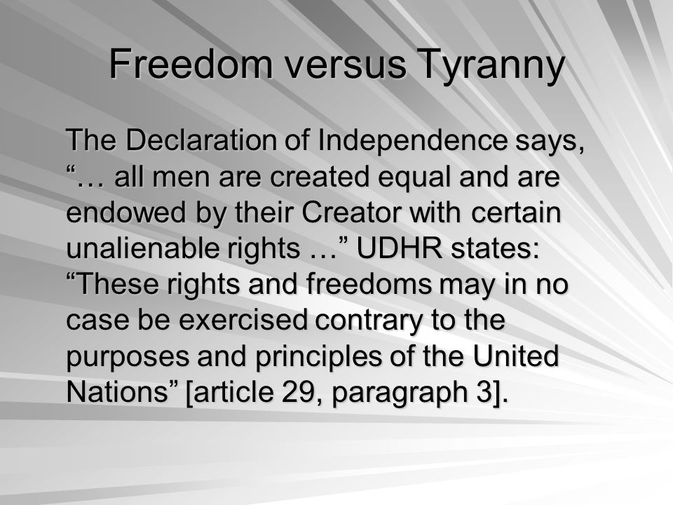 Freedom versus Tyranny The Declaration of Independence says, … all men are created equal and are endowed by their Creator with certain unalienable rights … UDHR states: These rights and freedoms may in no case be exercised contrary to the purposes and principles of the United Nations [article 29, paragraph 3].