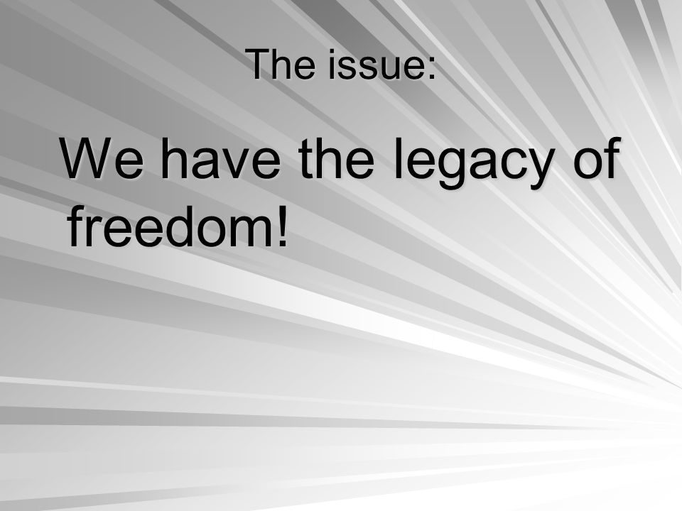 The issue: We have the legacy of freedom! We have the legacy of freedom!