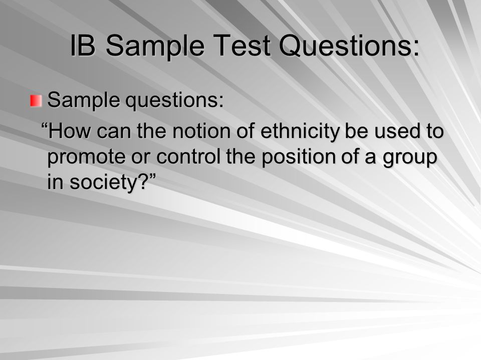 IB Sample Test Questions: IB Sample Test Questions: Sample questions: How can the notion of ethnicity be used to promote or control the position of a group in society How can the notion of ethnicity be used to promote or control the position of a group in society