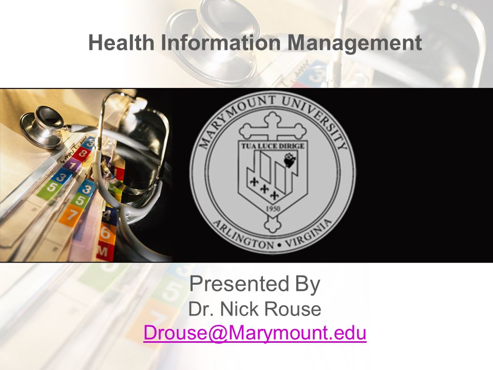 Health Information Management Presented By Dr. Nick Rouse Drouse@Marymount.edu Drouse@Marymount.edu