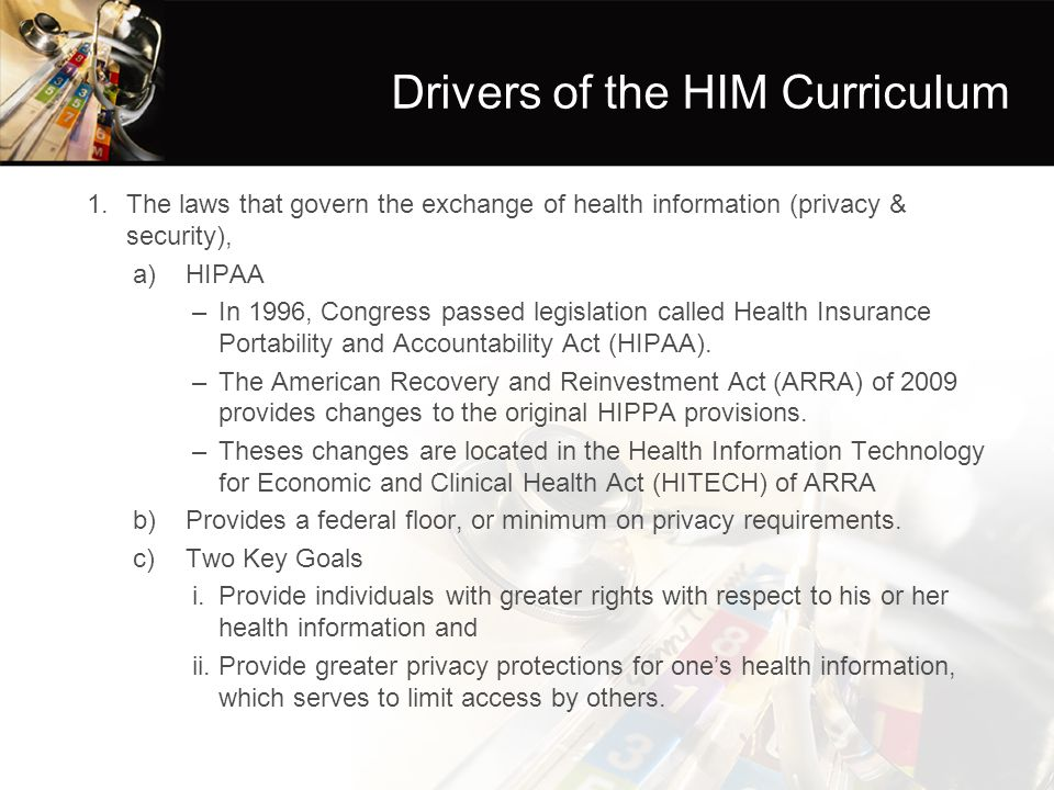 Drivers of the HIM Curriculum 1.The laws that govern the exchange of health information (privacy & security), a)HIPAA –In 1996, Congress passed legislation called Health Insurance Portability and Accountability Act (HIPAA).