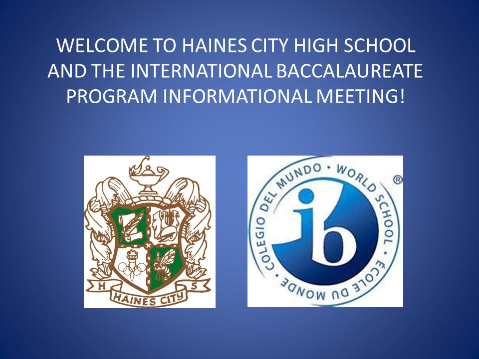 WELCOME TO HAINES CITY HIGH SCHOOL AND THE INTERNATIONAL BACCALAUREATE PROGRAM INFORMATIONAL MEETING!
