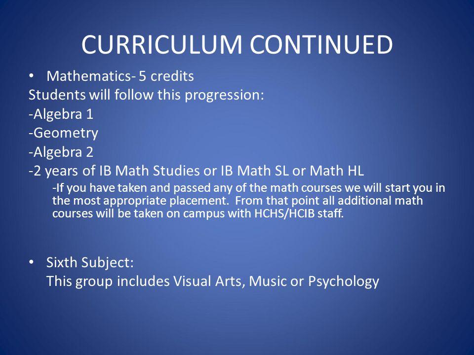 CURRICULUM CONTINUED Mathematics- 5 credits Students will follow this progression: -Algebra 1 -Geometry -Algebra 2 -2 years of IB Math Studies or IB M