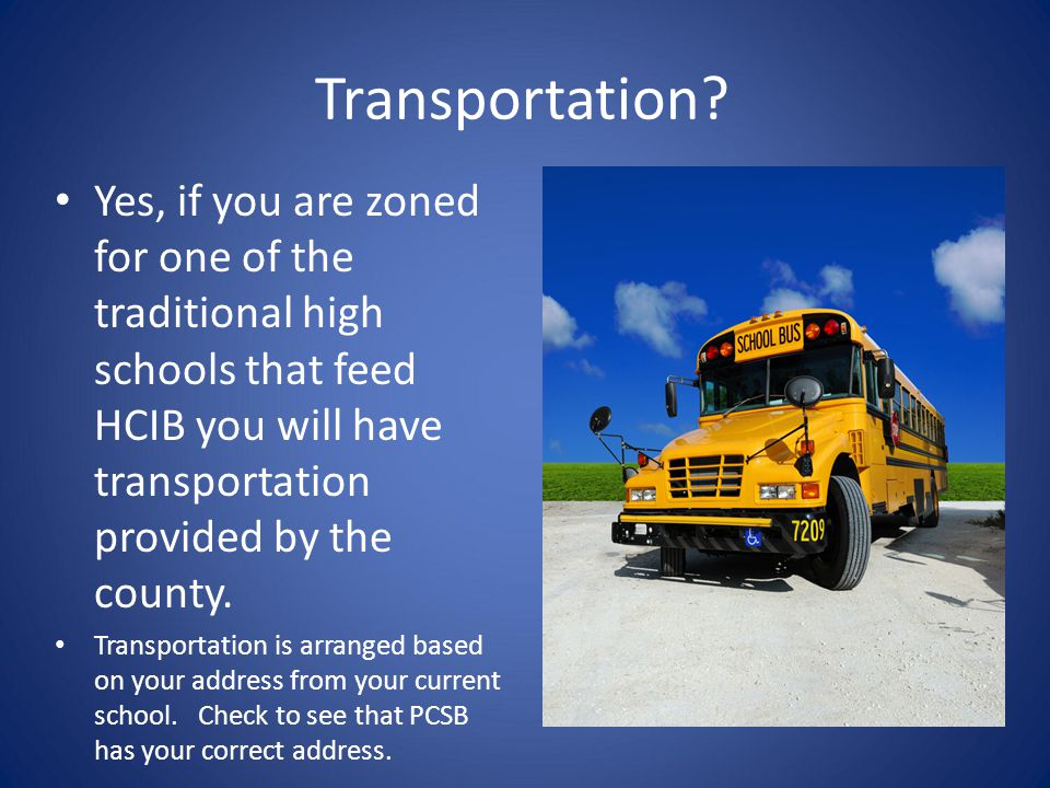 Transportation? Yes, if you are zoned for one of the traditional high schools that feed HCIB you will have transportation provided by the county. Tran