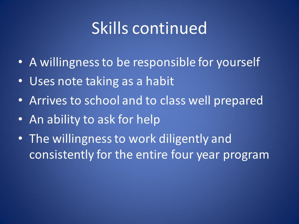 Skills continued A willingness to be responsible for yourself Uses note taking as a habit Arrives to school and to class well prepared An ability to a