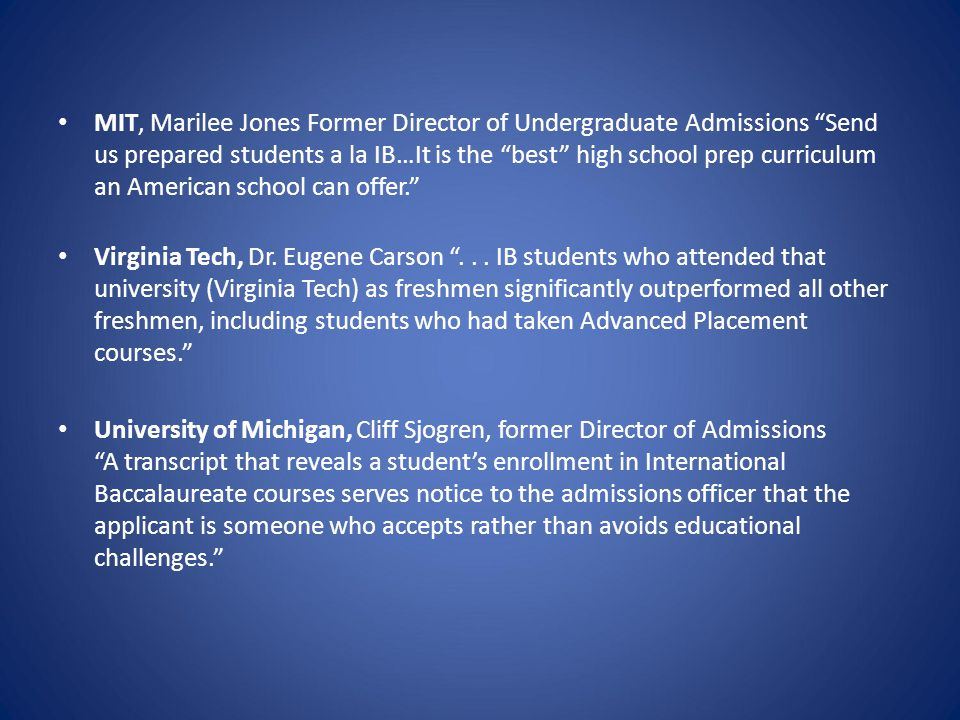 "MIT, Marilee Jones Former Director of Undergraduate Admissions ""Send us prepared students a la IB…It is the ""best"" high school prep curriculum an Amer"