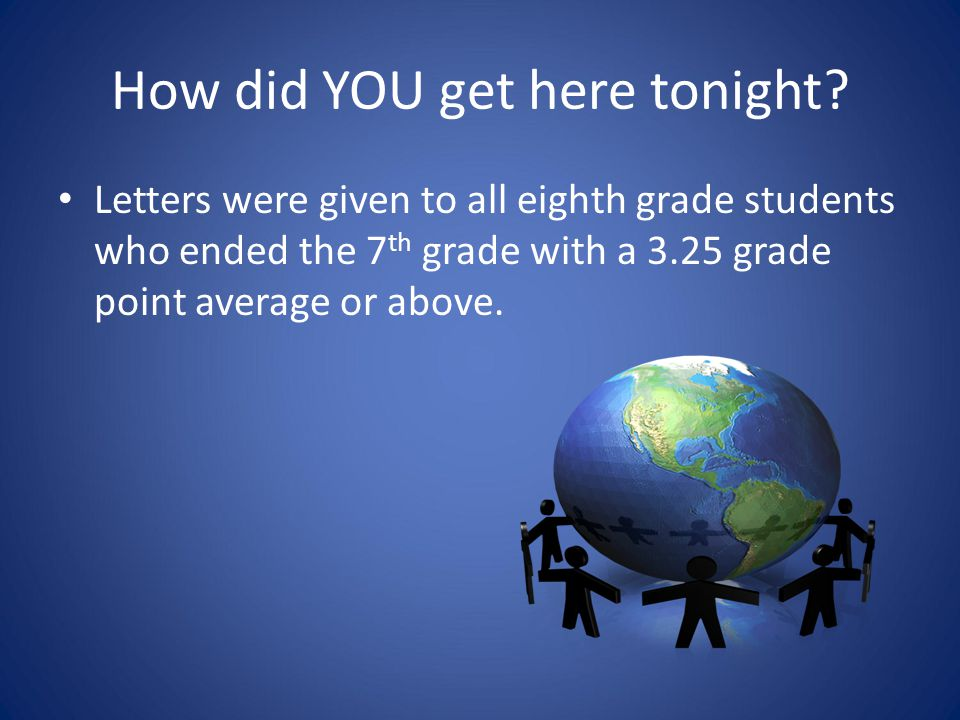 How did YOU get here tonight? Letters were given to all eighth grade students who ended the 7 th grade with a 3.25 grade point average or above.