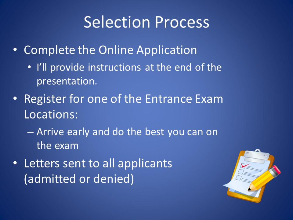 Selection Process Complete the Online Application I'll provide instructions at the end of the presentation. Register for one of the Entrance Exam Loca
