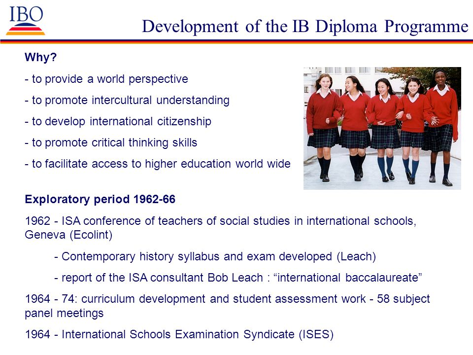 Development of the IB Diploma Programme Why? - to provide a world perspective - to promote intercultural understanding - to develop international citi