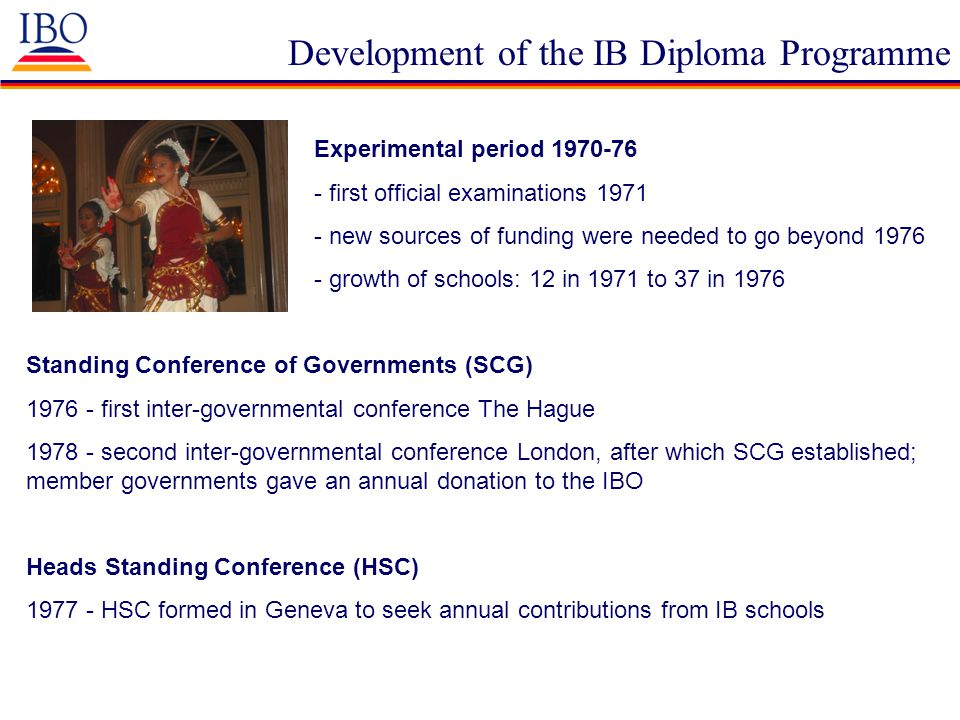 Development of the IB Diploma Programme Experimental period 1970-76 - first official examinations 1971 - new sources of funding were needed to go beyo
