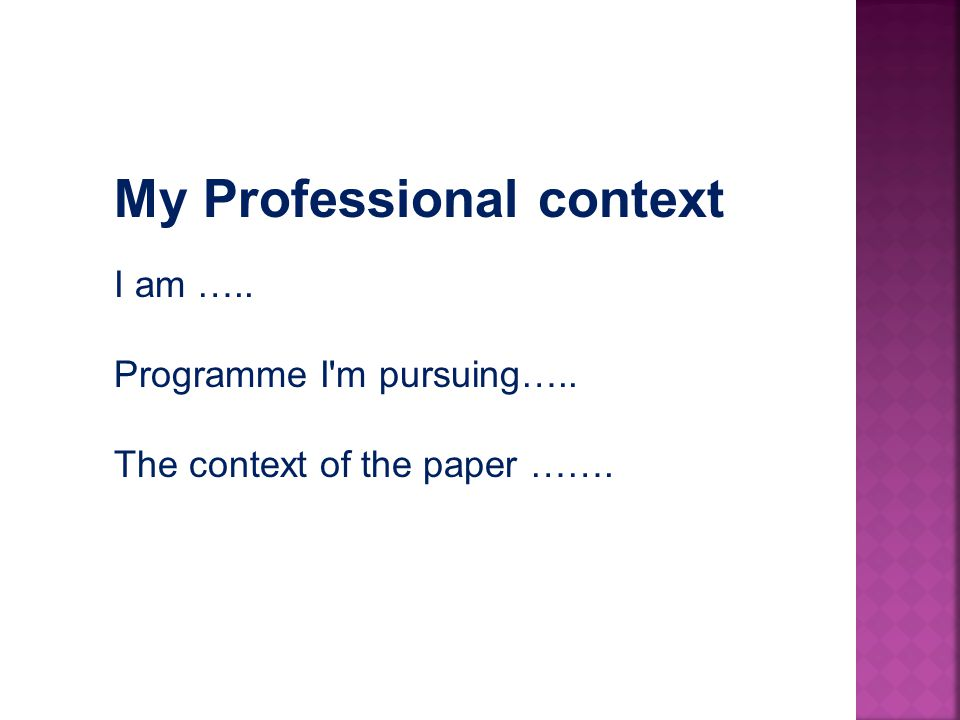 My Professional context I am ….. Programme I m pursuing….. The context of the paper …….