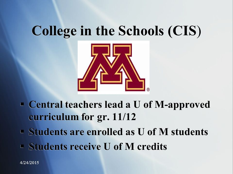 College in the Schools (CIS)  Central teachers lead a U of M-approved curriculum for gr.