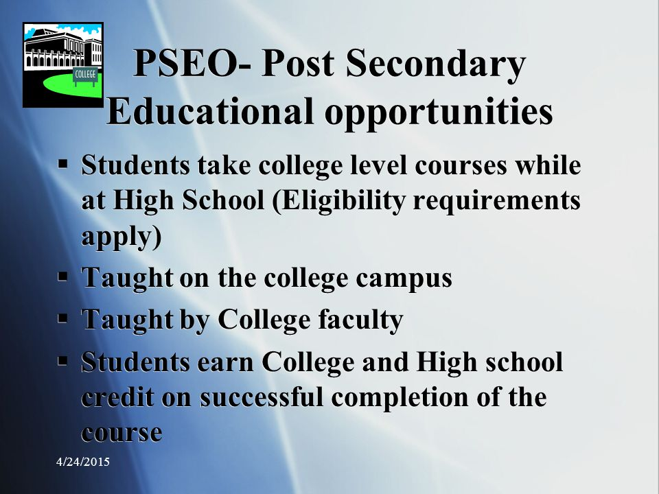 PSEO- Post Secondary Educational opportunities  Students take college level courses while at High School (Eligibility requirements apply)  Taught on the college campus  Taught by College faculty  Students earn College and High school credit on successful completion of the course  Students take college level courses while at High School (Eligibility requirements apply)  Taught on the college campus  Taught by College faculty  Students earn College and High school credit on successful completion of the course 4/24/2015