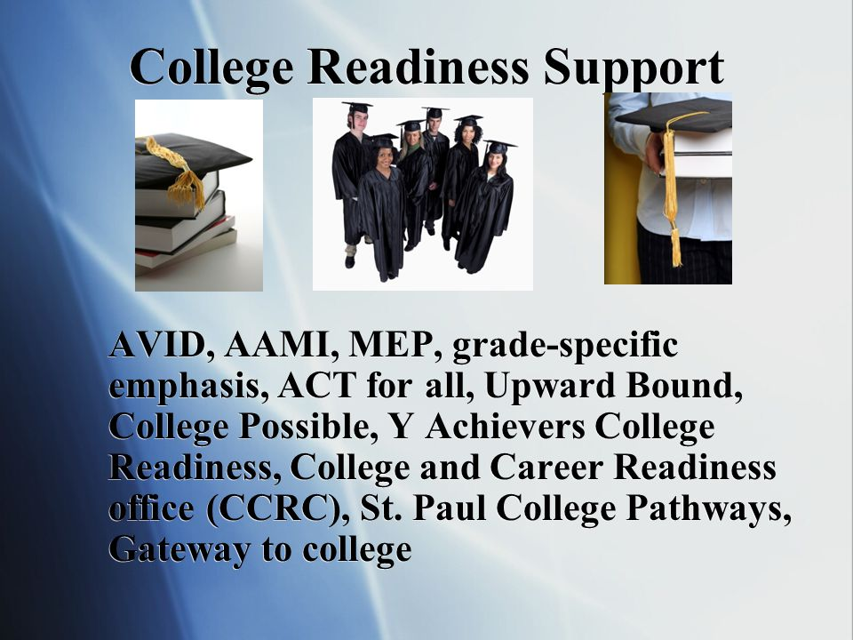 College Readiness Support AVID, AAMI, MEP, grade-specific emphasis, ACT for all, Upward Bound, College Possible, Y Achievers College Readiness, College and Career Readiness office (CCRC), St.