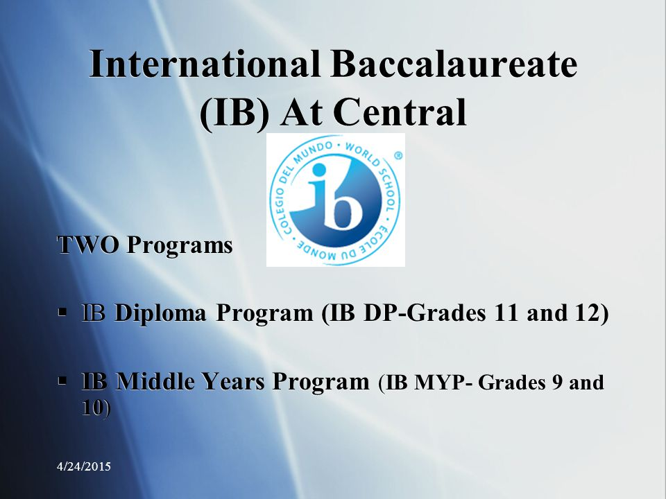 4/24/2015 International Baccalaureate (IB) At Central TWO Programs  IB Diploma Program (IB DP-Grades 11 and 12)  IB Middle Years Program (IB MYP- Grades 9 and 10) TWO Programs  IB Diploma Program (IB DP-Grades 11 and 12)  IB Middle Years Program (IB MYP- Grades 9 and 10)