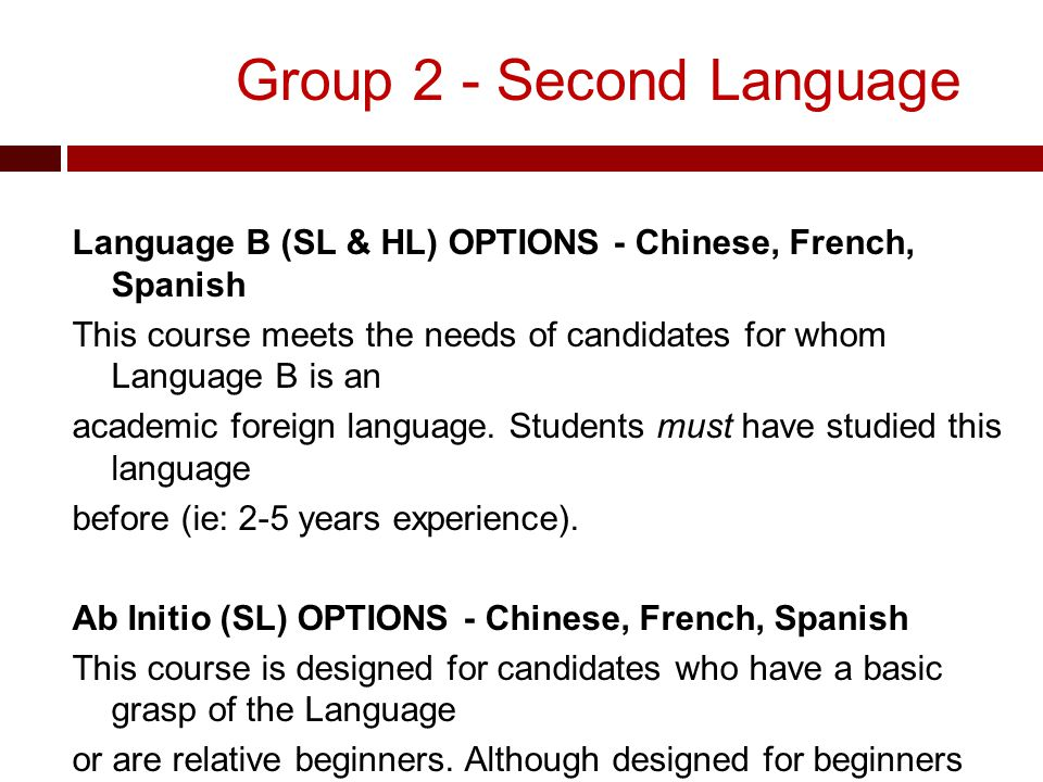 Group 2 - Second Language Language B (SL & HL) OPTIONS - Chinese, French, Spanish This course meets the needs of candidates for whom Language B is an academic foreign language.