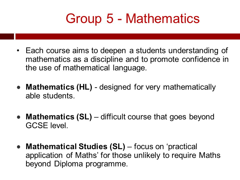 Group 5 - Mathematics Each course aims to deepen a students understanding of mathematics as a discipline and to promote confidence in the use of mathematical language.