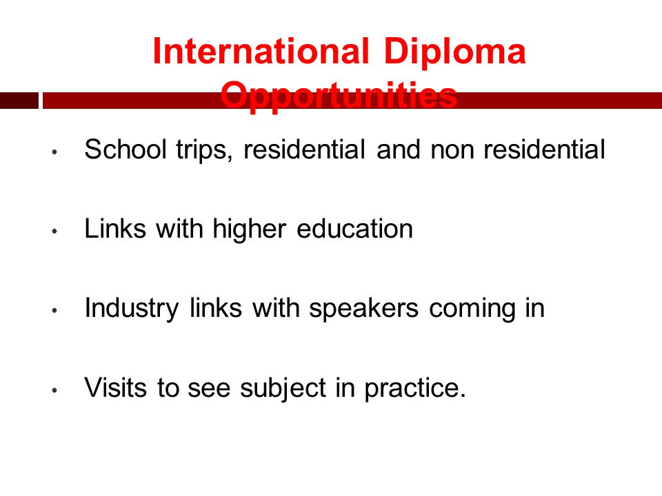 Performs better in coursework than exams Wants to follow a specific line of education in a specific field, e.g fashion and clothing Enjoys a more practical approach to learning International Diploma – Who should do it?