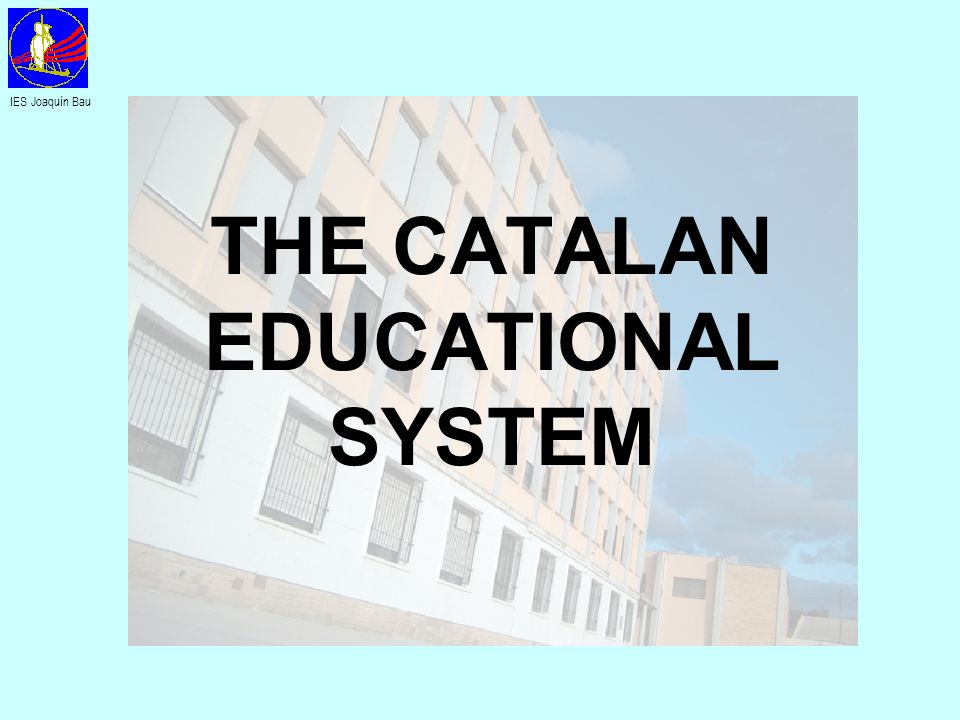 THE CATALAN EDUCATIONAL SYSTEM IES Joaquín Bau