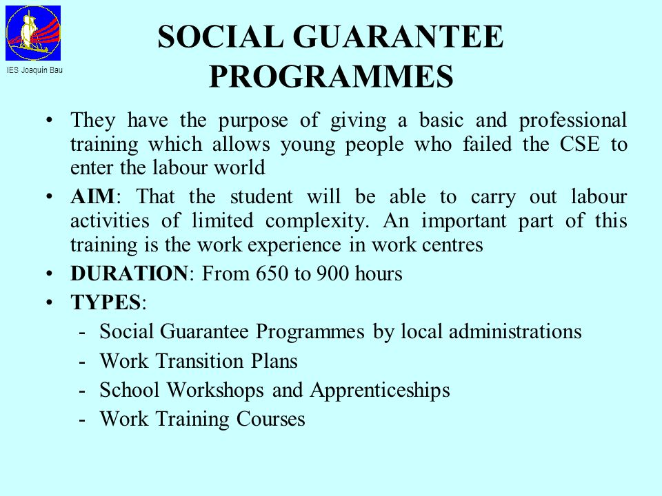 SOCIAL GUARANTEE PROGRAMMES They have the purpose of giving a basic and professional training which allows young people who failed the CSE to enter th