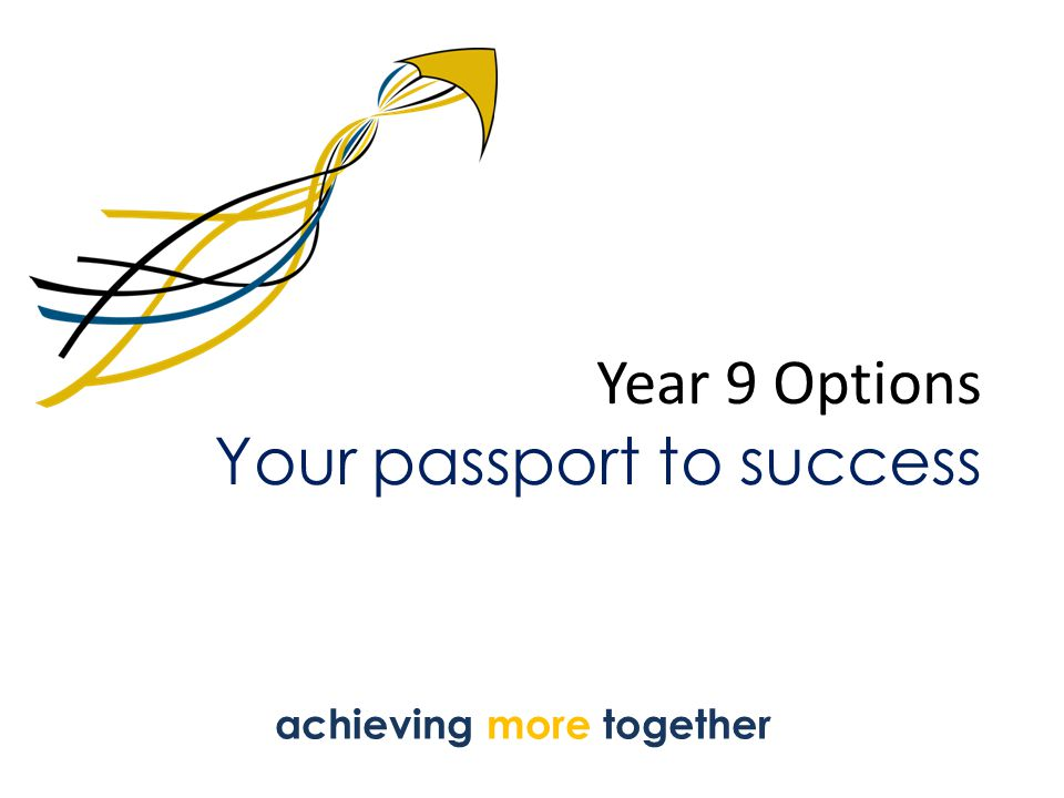 Year 9 Options Your passport to success achieving more together