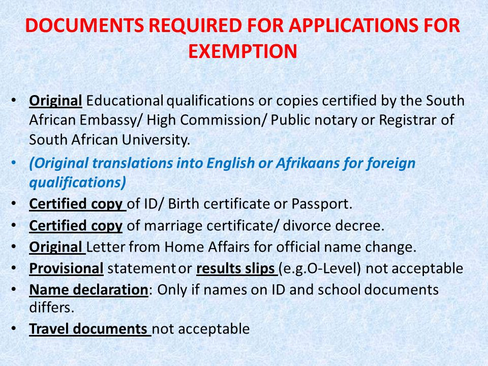 DOCUMENTS REQUIRED FOR APPLICATIONS FOR EXEMPTION Original Educational qualifications or copies certified by the South African Embassy/ High Commission/ Public notary or Registrar of South African University.