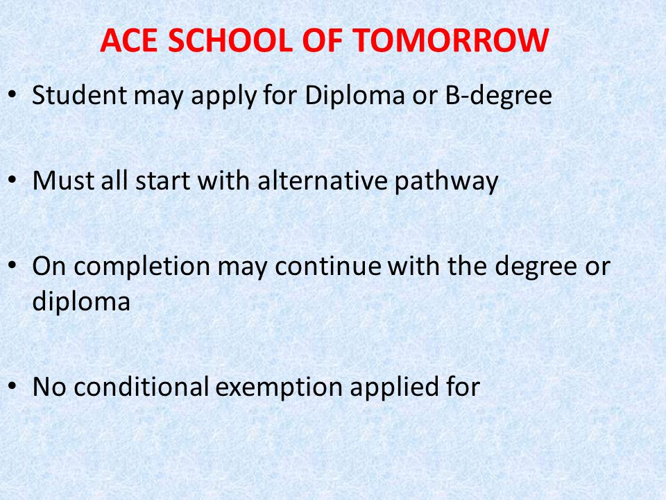 ACE SCHOOL OF TOMORROW Student may apply for Diploma or B-degree Must all start with alternative pathway On completion may continue with the degree or diploma No conditional exemption applied for