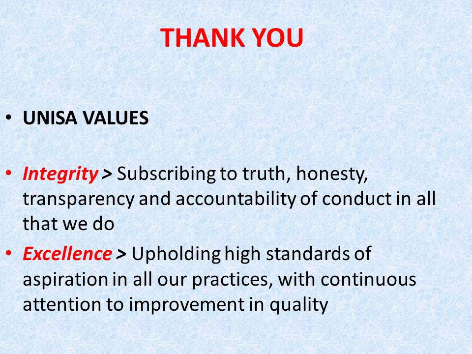 THANK YOU UNISA VALUES Integrity > Subscribing to truth, honesty, transparency and accountability of conduct in all that we do Excellence > Upholding high standards of aspiration in all our practices, with continuous attention to improvement in quality