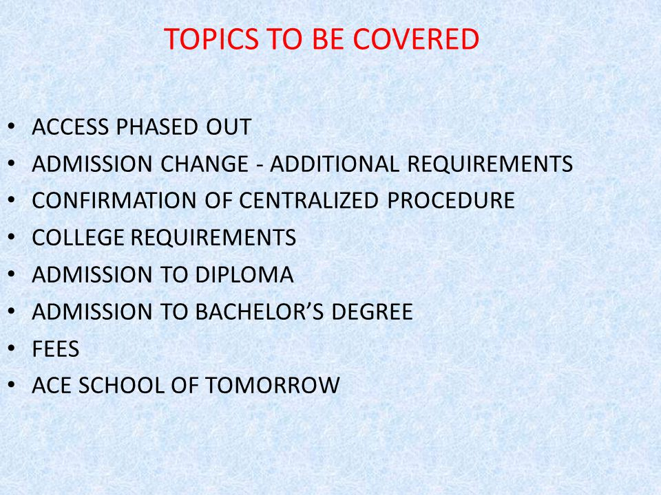 TOPICS TO BE COVERED ACCESS PHASED OUT ADMISSION CHANGE - ADDITIONAL REQUIREMENTS CONFIRMATION OF CENTRALIZED PROCEDURE COLLEGE REQUIREMENTS ADMISSION TO DIPLOMA ADMISSION TO BACHELOR'S DEGREE FEES ACE SCHOOL OF TOMORROW
