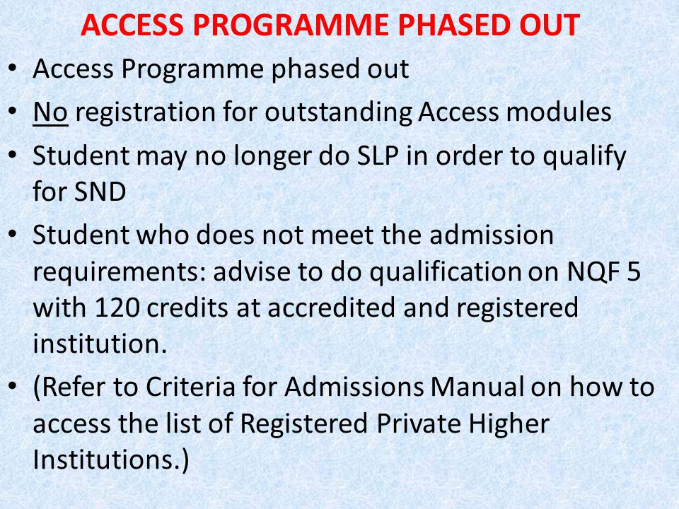 ACCESS PROGRAMME PHASED OUT Access Programme phased out No registration for outstanding Access modules Student may no longer do SLP in order to qualify for SND Student who does not meet the admission requirements: advise to do qualification on NQF 5 with 120 credits at accredited and registered institution.