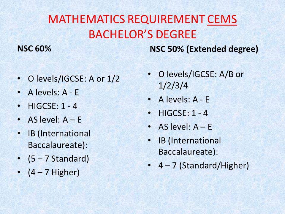 MATHEMATICS REQUIREMENT CEMS BACHELOR'S DEGREE NSC 60% O levels/IGCSE: A or 1/2 A levels: A - E HIGCSE: 1 - 4 AS level: A – E IB (International Baccalaureate): (5 – 7 Standard) (4 – 7 Higher) NSC 50% (Extended degree) O levels/IGCSE: A/B or 1/2/3/4 A levels: A - E HIGCSE: 1 - 4 AS level: A – E IB (International Baccalaureate): 4 – 7 (Standard/Higher)
