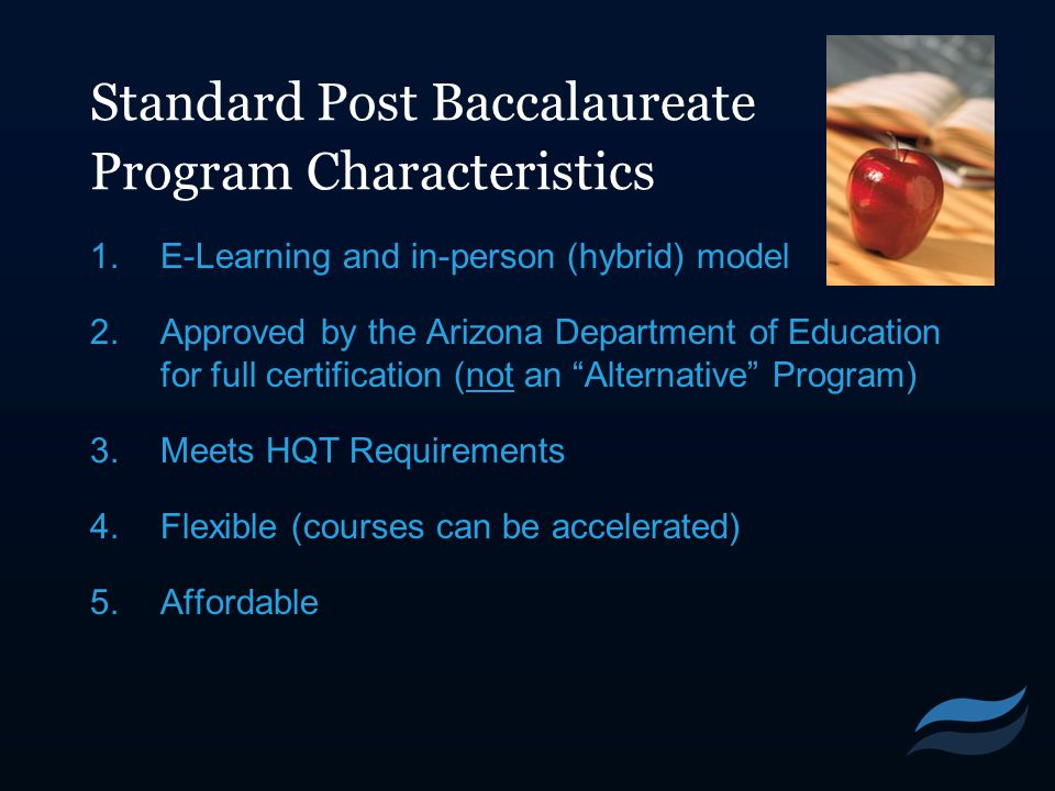 Standard Post Baccalaureate Program Characteristics 1.E-Learning and in-person (hybrid) model 2.Approved by the Arizona Department of Education for fu