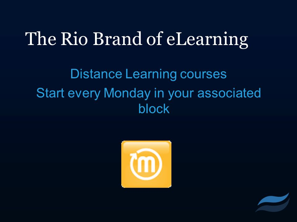 The Rio Brand of eLearning Distance Learning courses Start every Monday in your associated block