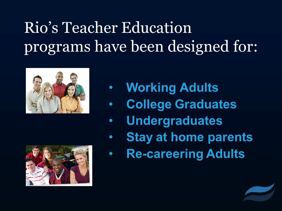 Rio's Teacher Education programs have been designed for: Working Adults College Graduates Undergraduates Stay at home parents Re-careering Adults