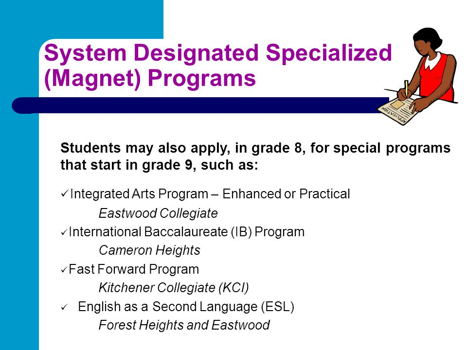 System Designated Specialized (Magnet) Programs Students may also apply, in grade 8, for special programs that start in grade 9, such as: Integrated A