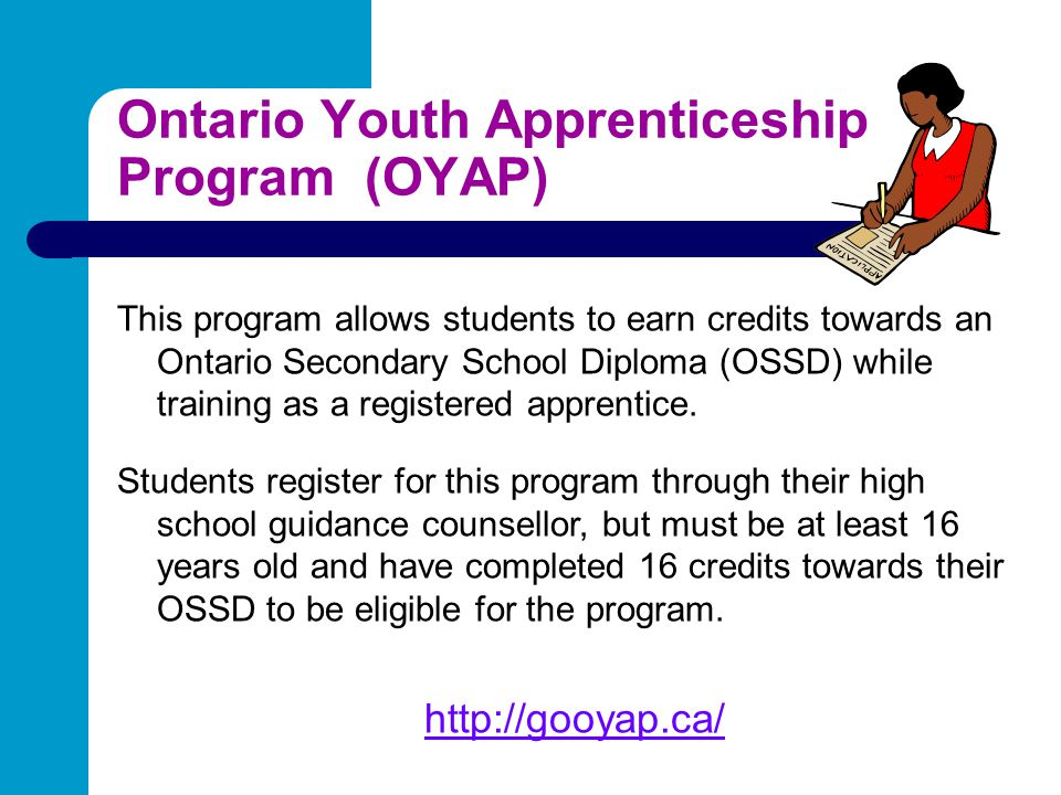 Ontario Youth Apprenticeship Program (OYAP) This program allows students to earn credits towards an Ontario Secondary School Diploma (OSSD) while trai