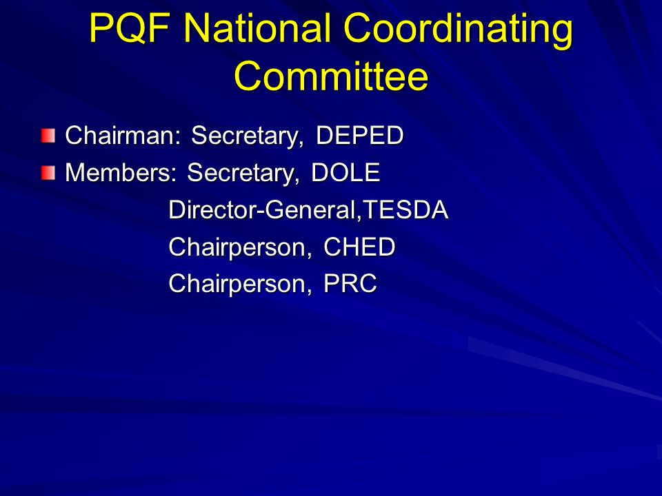 PQF National Coordinating Committee Chairman: Secretary, DEPED Members: Secretary, DOLE Director-General,TESDA Director-General,TESDA Chairperson, CHE