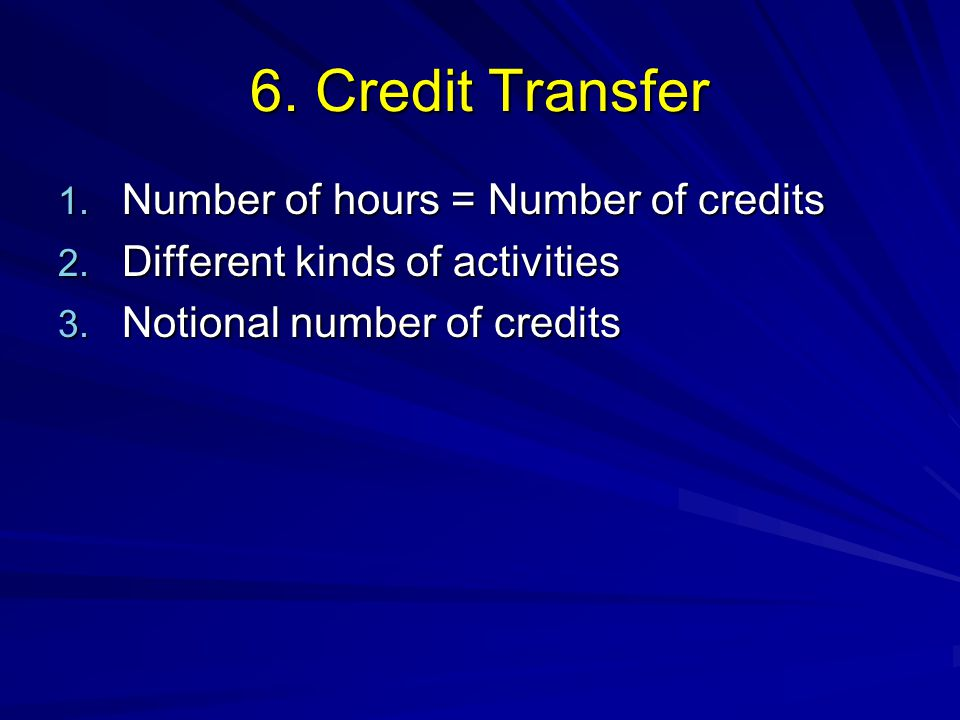 6. Credit Transfer 1. Number of hours = Number of credits 2. Different kinds of activities 3. Notional number of credits