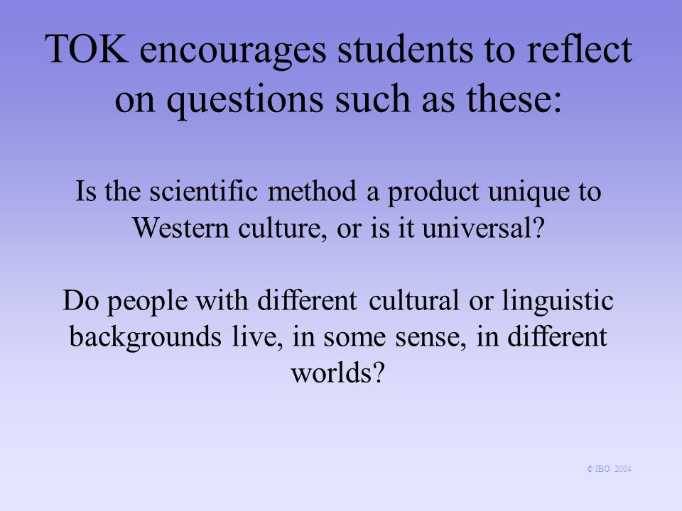 TOK encourages students to reflect on questions such as these: Is the scientific method a product unique to Western culture, or is it universal.