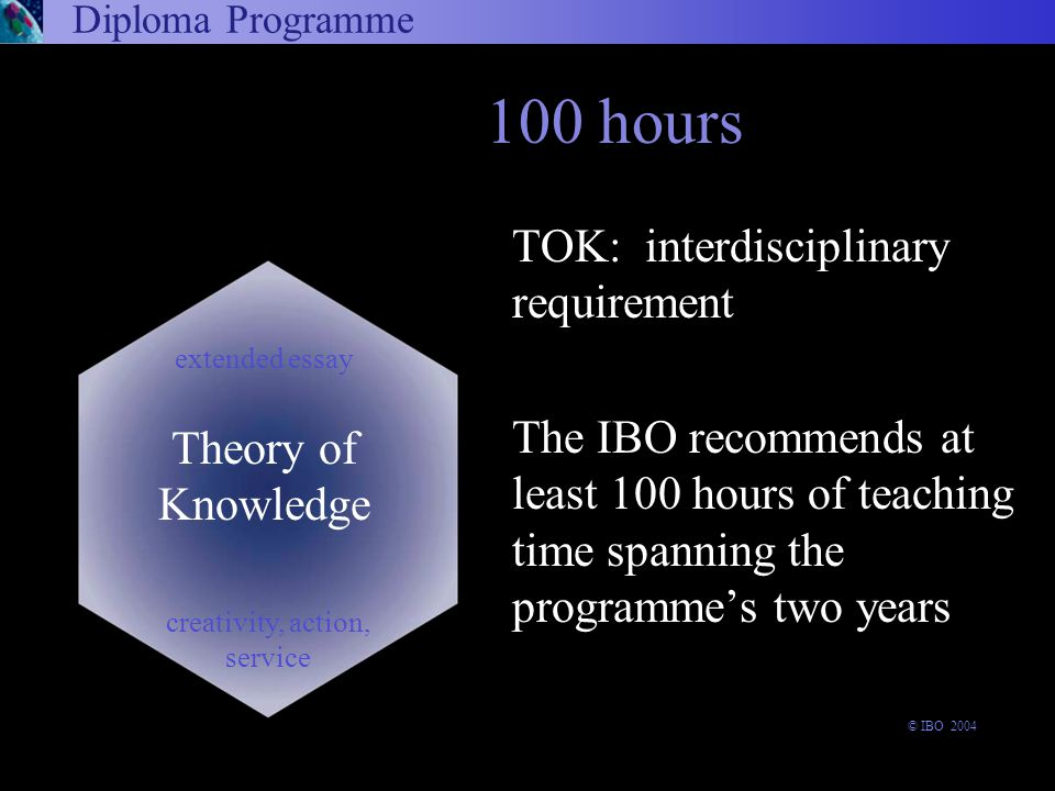 TOK: interdisciplinary requirement The IBO recommends at least 100 hours of teaching time spanning the programme's two years 100 hours Diploma Programme Theory of Knowledge extended essay creativity, action, service © IBO 2004