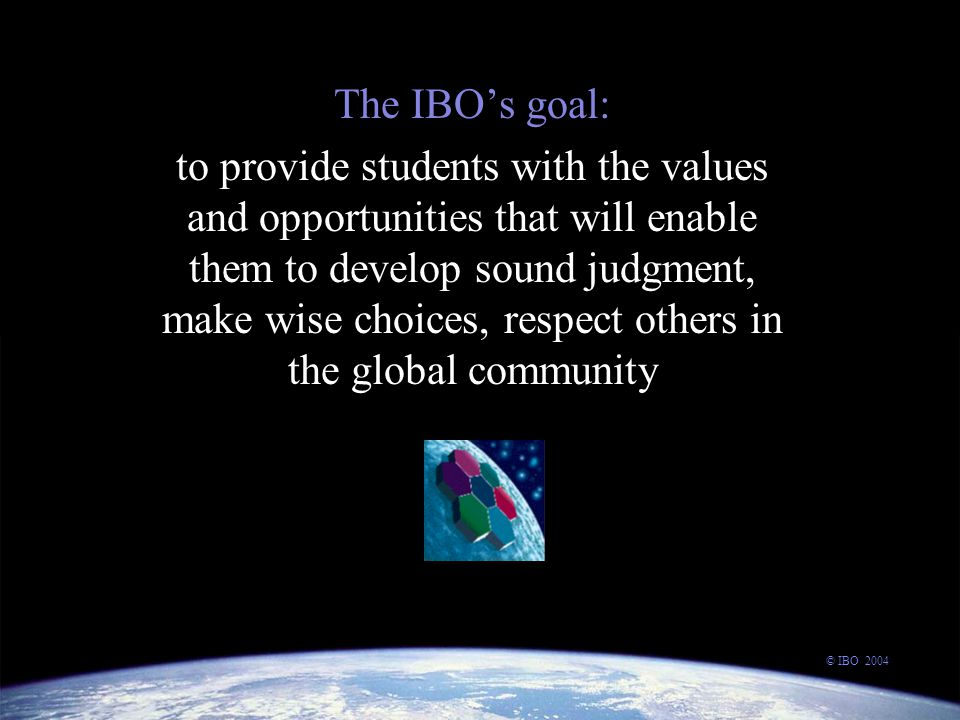 The IBO's goal: to provide students with the values and opportunities that will enable them to develop sound judgment, make wise choices, respect others in the global community © IBO 2004