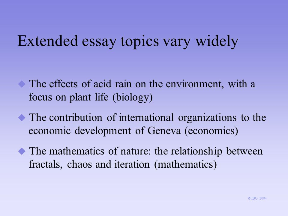 Extended essay topics vary widely u The effects of acid rain on the environment, with a focus on plant life (biology) u The contribution of international organizations to the economic development of Geneva (economics) u The mathematics of nature: the relationship between fractals, chaos and iteration (mathematics) © IBO 2004